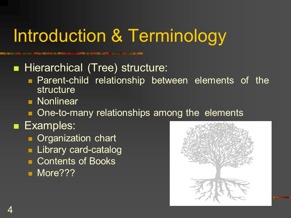 4 Introduction & Terminology Hierarchical (Tree) structure: Parent-child relationship between elements of the structure Nonlinear One-to-many relationships among the elements Examples: Organization chart Library card-catalog Contents of Books More???