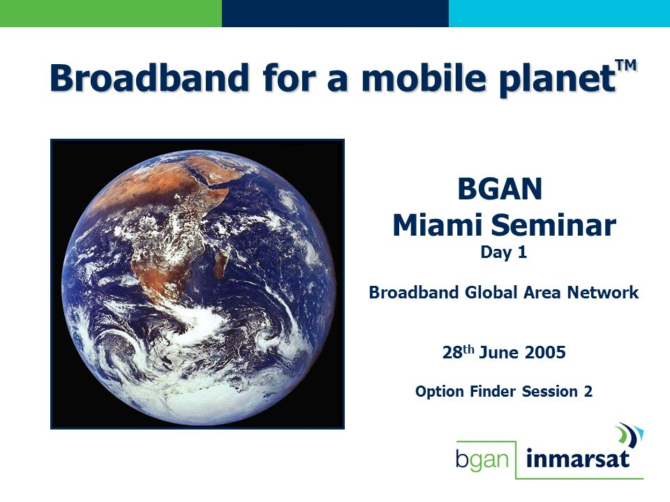 BGAN Miami Seminar Day 1 Broadband Global Area Network 28 th June 2005 Option Finder Session 2 Broadband for a mobile planet TM
