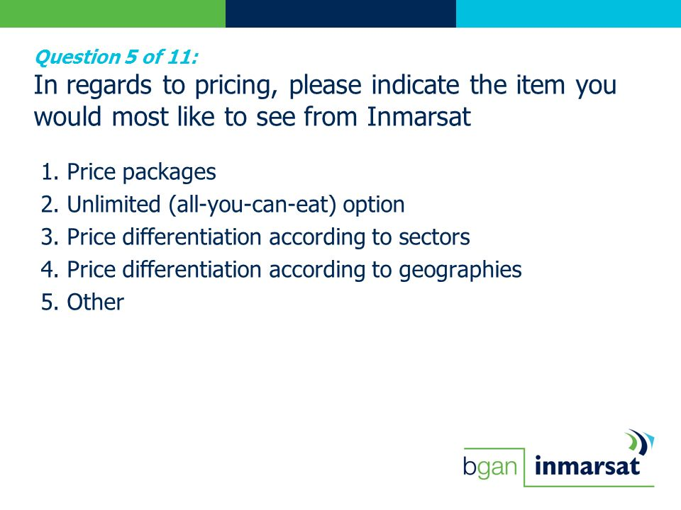 Question 5 of 11: In regards to pricing, please indicate the item you would most like to see from Inmarsat 1. Price packages 2. Unlimited (all-you-can
