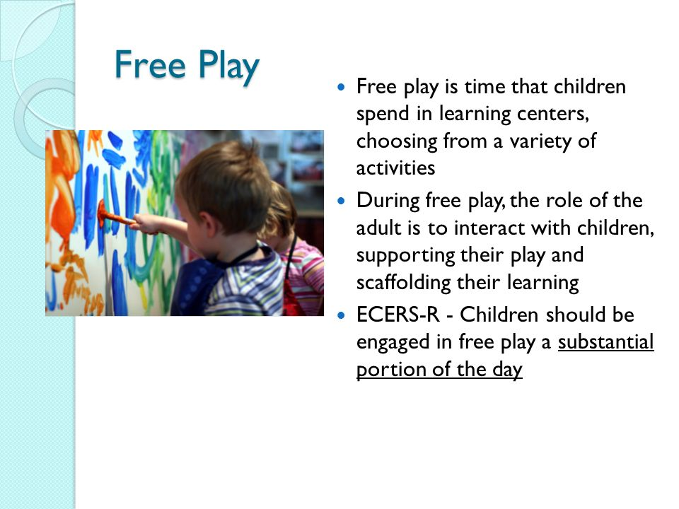 Free Play Free play is time that children spend in learning centers, choosing from a variety of activities During free play, the role of the adult is to interact with children, supporting their play and scaffolding their learning ECERS-R - Children should be engaged in free play a substantial portion of the day