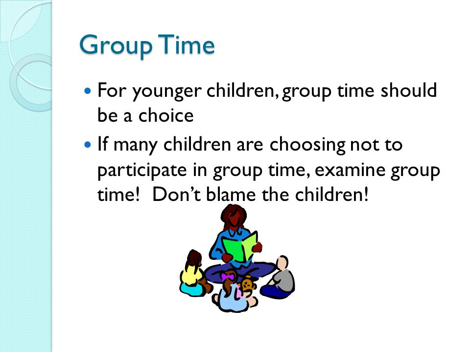 Group Time For younger children, group time should be a choice If many children are choosing not to participate in group time, examine group time.