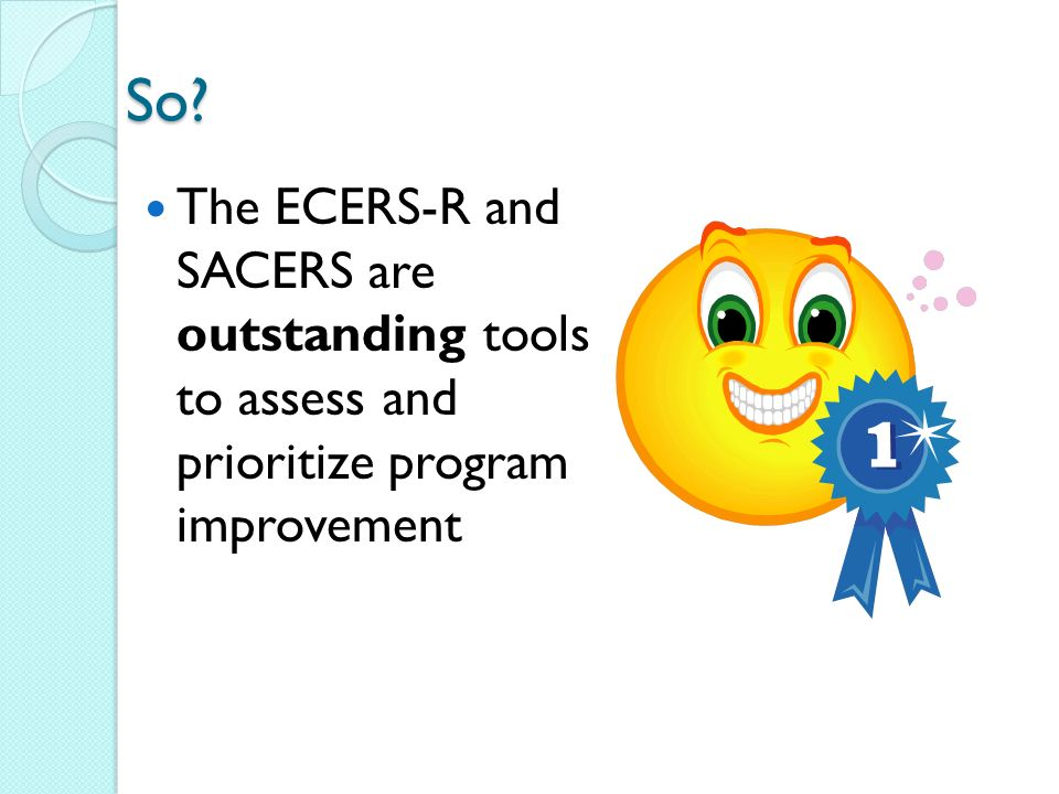 So The ECERS-R and SACERS are outstanding tools to assess and prioritize program improvement