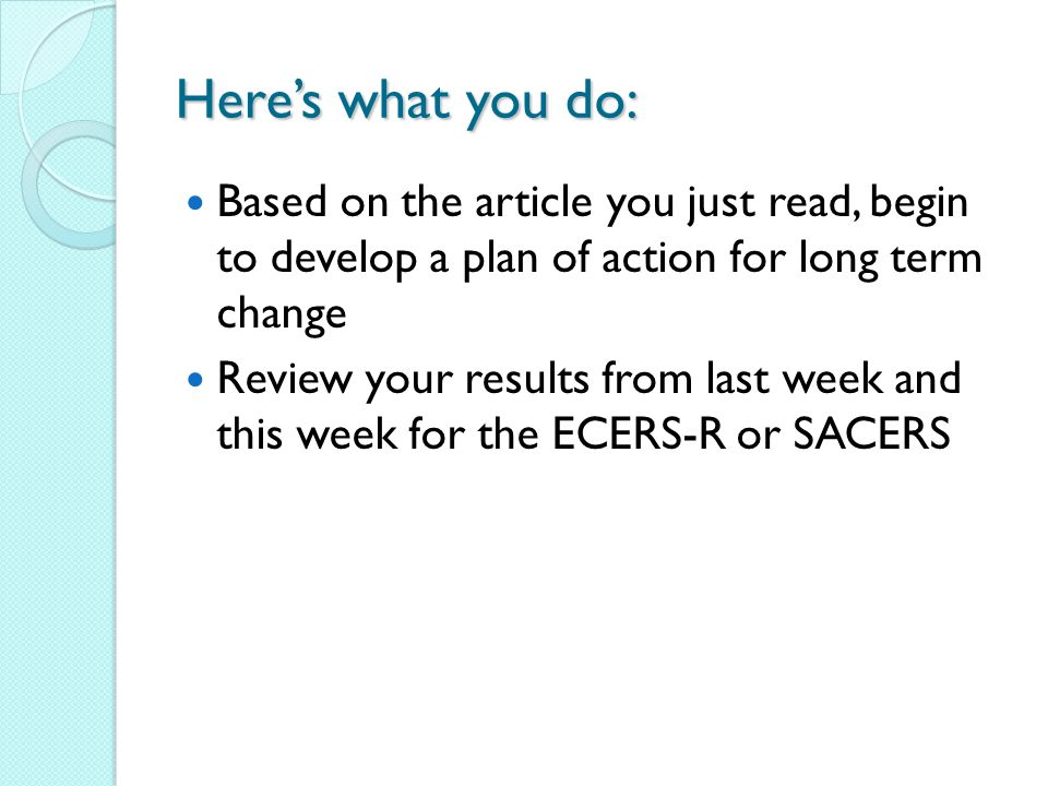 Heres what you do: Based on the article you just read, begin to develop a plan of action for long term change Review your results from last week and this week for the ECERS-R or SACERS