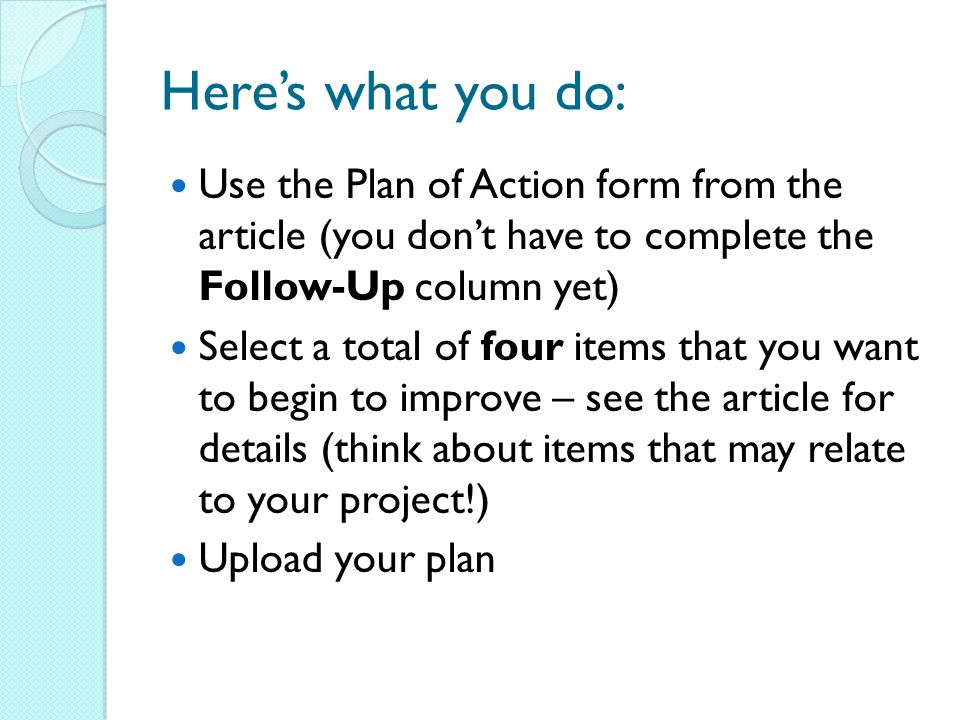 Heres what you do: Use the Plan of Action form from the article (you dont have to complete the Follow-Up column yet) Select a total of four items that you want to begin to improve – see the article for details (think about items that may relate to your project!) Upload your plan