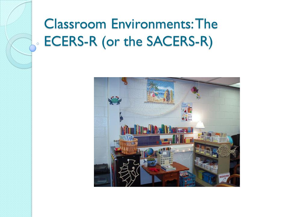 Assessing your classroom/program There are seven areas in the ECERS-R and the SACERS-R By the time we gather in Antigua, we want you to have assessed all seven of these areas We will also want you to share your plan of action