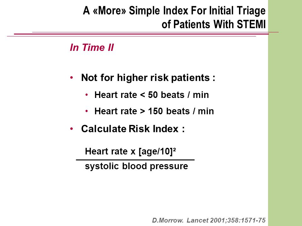 A «More» Simple Index For Initial Triage of Patients With STEMI In Time II Not for higher risk patients : Heart rate < 50 beats / min Heart rate > 150