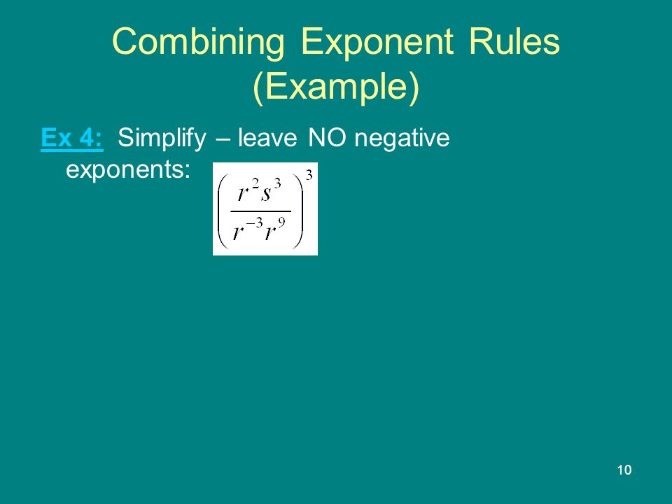 10 Combining Exponent Rules (Example) Ex 4: Simplify – leave NO negative exponents: