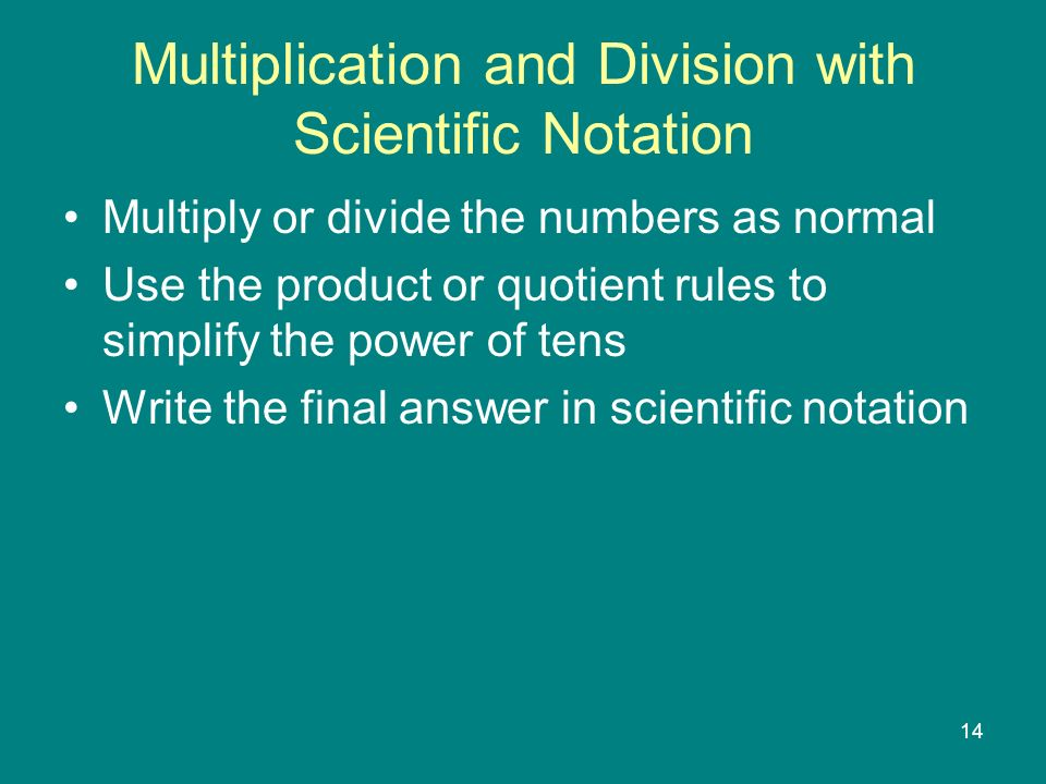 14 Multiplication and Division with Scientific Notation Multiply or divide the numbers as normal Use the product or quotient rules to simplify the power of tens Write the final answer in scientific notation
