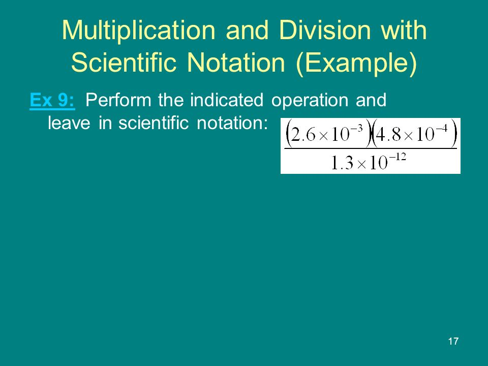 17 Multiplication and Division with Scientific Notation (Example) Ex 9: Perform the indicated operation and leave in scientific notation: