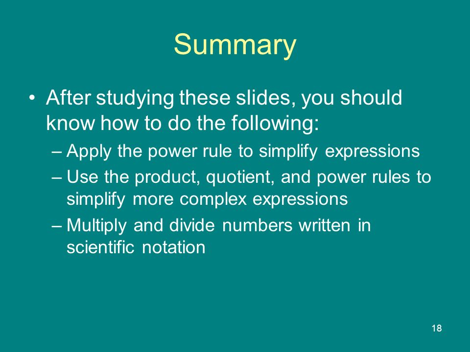 18 Summary After studying these slides, you should know how to do the following: –Apply the power rule to simplify expressions –Use the product, quotient, and power rules to simplify more complex expressions –Multiply and divide numbers written in scientific notation