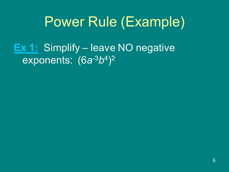 5 Power Rule (Example) Ex 1: Simplify – leave NO negative exponents: (6a -3 b 4 ) 2