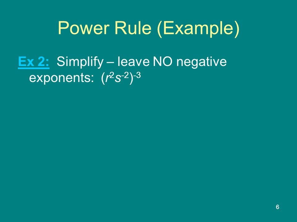 6 Power Rule (Example) Ex 2: Simplify – leave NO negative exponents: (r 2 s -2 ) -3