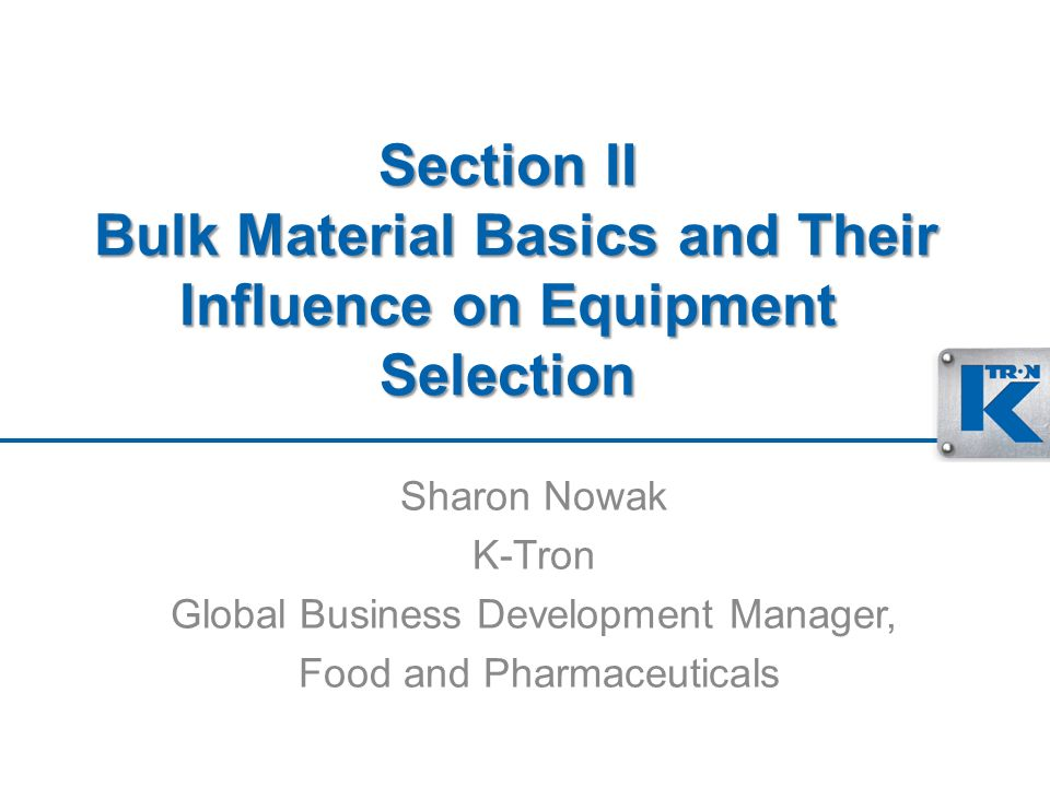 Section II Bulk Material Basics and Their Influence on Equipment Selection Sharon Nowak K-Tron Global Business Development Manager, Food and Pharmaceu