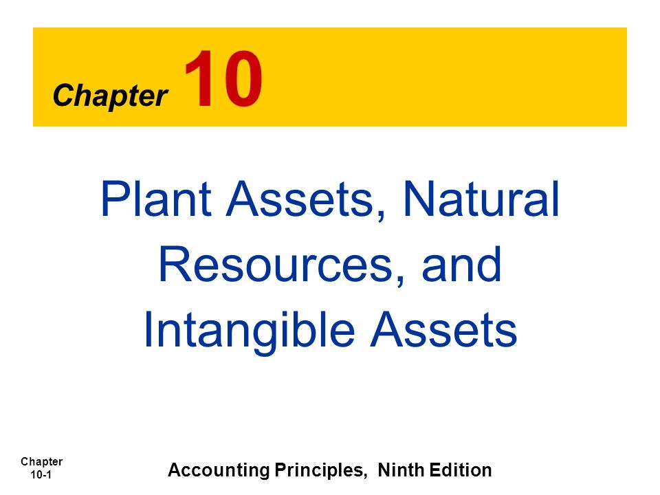 Chapter 10-1 Chapter 10 Plant Assets, Natural Resources, and Intangible Assets Accounting Principles, Ninth Edition