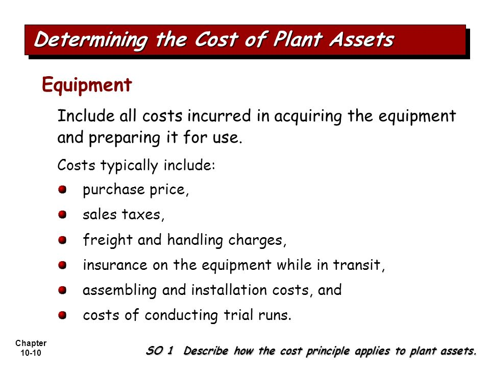 Chapter 10-10 Include all costs incurred in acquiring the equipment and preparing it for use. Costs typically include: Equipment purchase price, sales