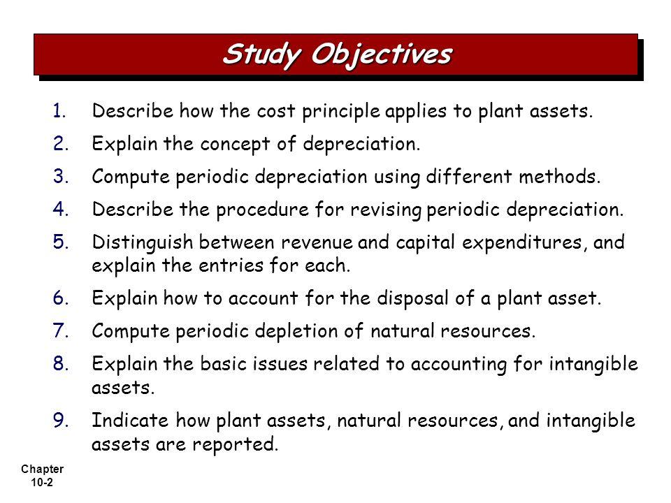 Chapter 10-2 1. 1.Describe how the cost principle applies to plant assets. 2. 2.Explain the concept of depreciation. 3. 3.Compute periodic depreciatio