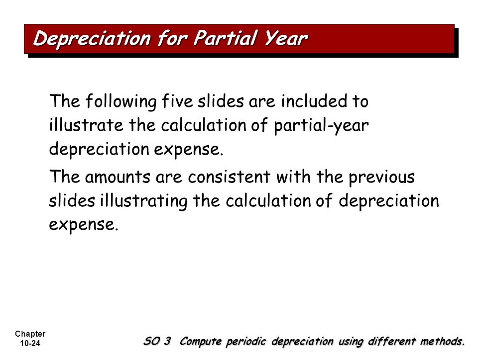 Chapter 10-24 The following five slides are included to illustrate the calculation of partial-year depreciation expense. The amounts are consistent wi