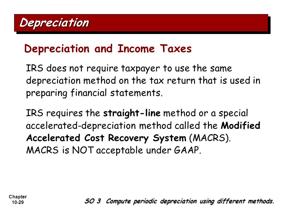 Chapter 10-29 IRS does not require taxpayer to use the same depreciation method on the tax return that is used in preparing financial statements. IRS