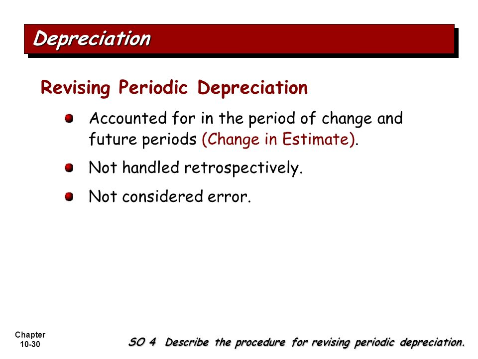 Chapter 10-30 Revising Periodic Depreciation Accounted for in the period of change and future periods (Change in Estimate). Not handled retrospectivel