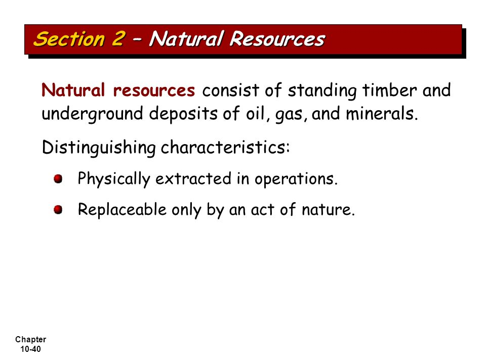 Chapter 10-40 Physically extracted in operations. Replaceable only by an act of nature. Natural resources consist of standing timber and underground d