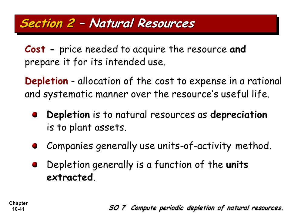 Chapter 10-41 Depletion is to natural resources as depreciation is to plant assets. Companies generally use units-of-activity method. Depletion genera