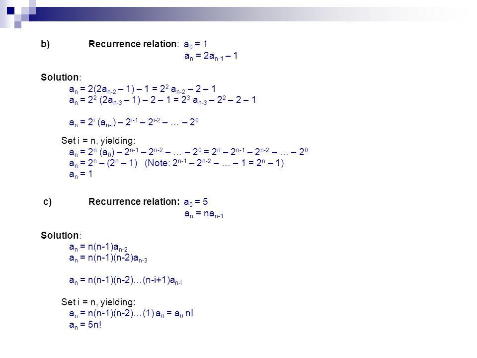 b)Recurrence relation:a 0 = 1 a n = 2a n-1 – 1 Solution: a n = 2(2a n-2 – 1) – 1 = 2 2 a n-2 – 2 – 1 a n = 2 2 (2a n-3 – 1) – 2 – 1 = 2 3 a n-3 – 2 2