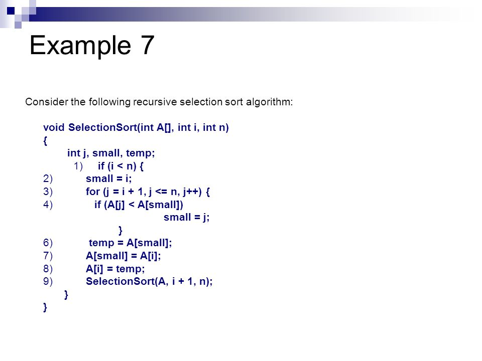 Example 7 Consider the following recursive selection sort algorithm: void SelectionSort(int A[], int i, int n) { int j, small, temp; 1) if (i < n) { 2
