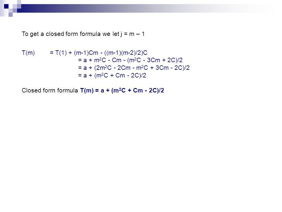 To get a closed form formula we let j = m – 1 T(m) = T(1) + (m-1)Cm - ((m-1)(m-2)/2)C = a + m 2 C - Cm - (m 2 C - 3Cm + 2C)/2 = a + (2m 2 C - 2Cm - m