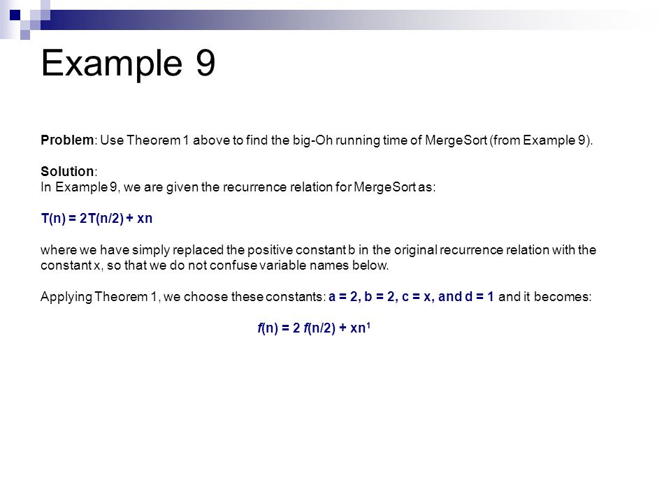 Example 9 Problem: Use Theorem 1 above to find the big-Oh running time of MergeSort (from Example 9). Solution: In Example 9, we are given the recurre
