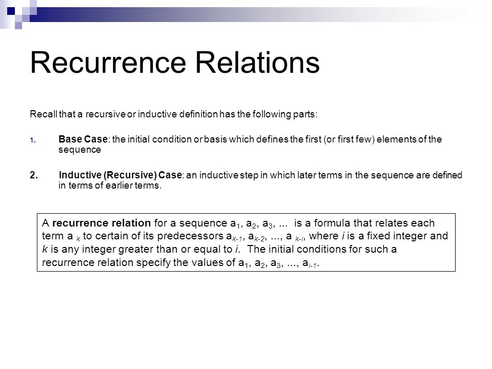 Recurrence Relations Recall that a recursive or inductive definition has the following parts: 1. Base Case: the initial condition or basis which defin
