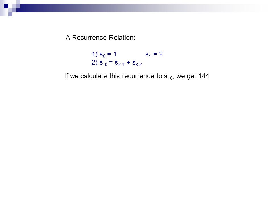 A Recurrence Relation: 1) s 0 = 1 s 1 = 2 2) s k = s k-1 + s k-2 If we calculate this recurrence to s 10, we get 144