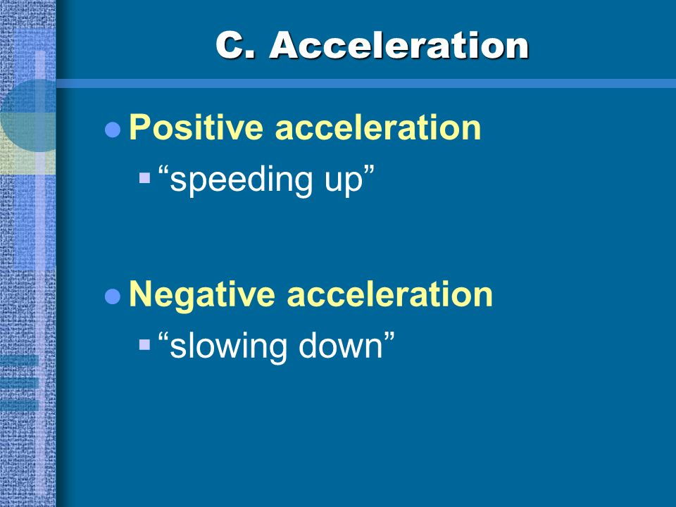 C. Acceleration Acceleration the rate of change of velocity change in speed or direction a: acceleration v f : final velocity v i : initial velocity t