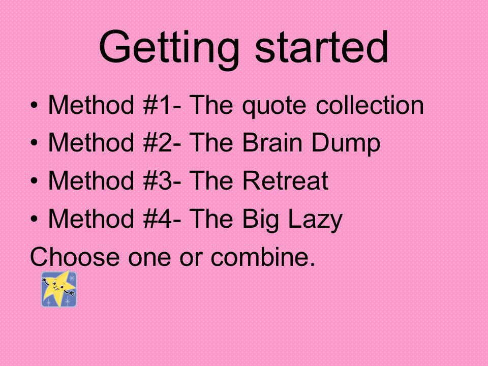 Getting started Method #1- The quote collection Method #2- The Brain Dump Method #3- The Retreat Method #4- The Big Lazy Choose one or combine.