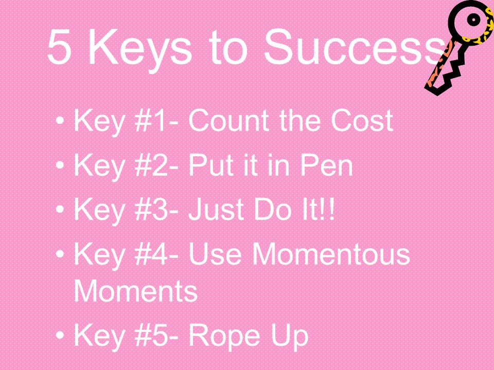 5 Keys to Success Key #1- Count the Cost Key #2- Put it in Pen Key #3- Just Do It!! Key #4- Use Momentous Moments Key #5- Rope Up