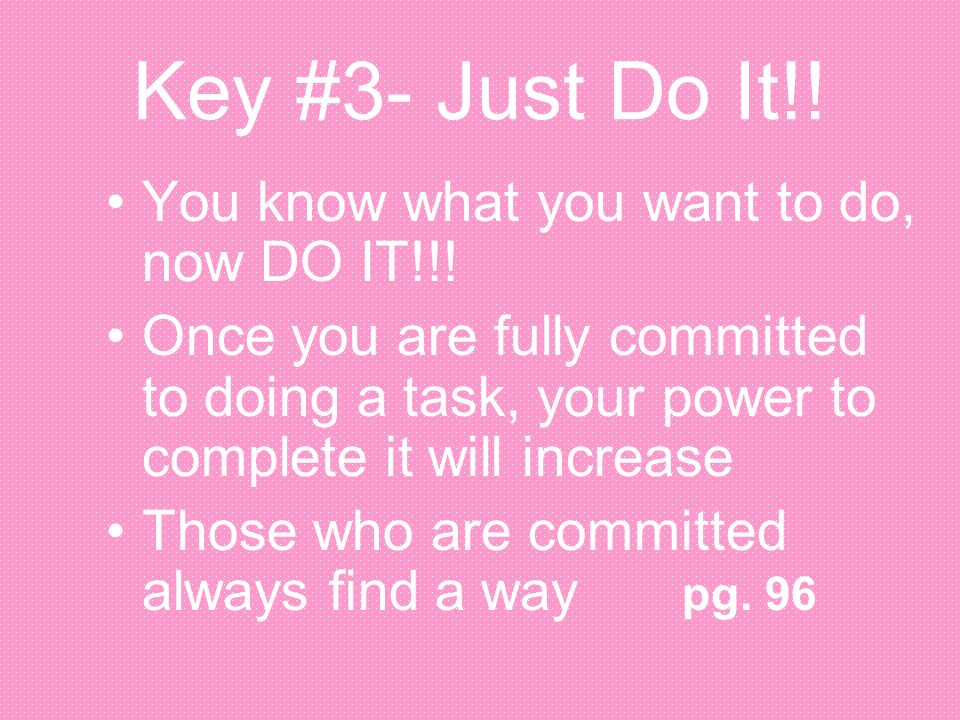 Key #3- Just Do It!! You know what you want to do, now DO IT!!! Once you are fully committed to doing a task, your power to complete it will increase