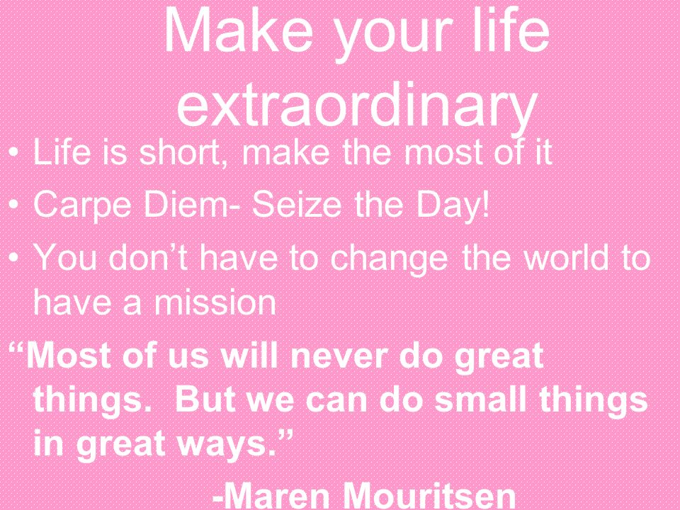 Make your life extraordinary Life is short, make the most of it Carpe Diem- Seize the Day! You dont have to change the world to have a mission Most of