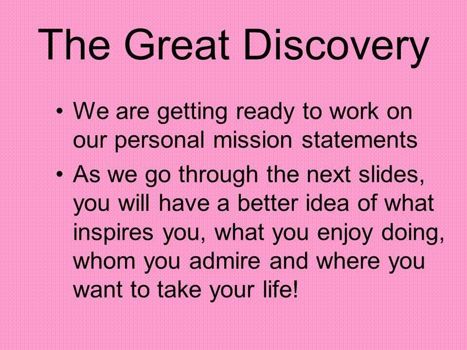 The Great Discovery We are getting ready to work on our personal mission statements As we go through the next slides, you will have a better idea of w