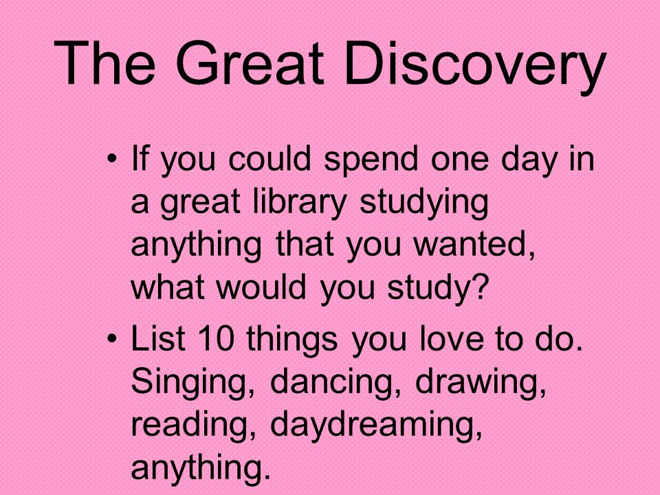The Great Discovery If you could spend one day in a great library studying anything that you wanted, what would you study? List 10 things you love to
