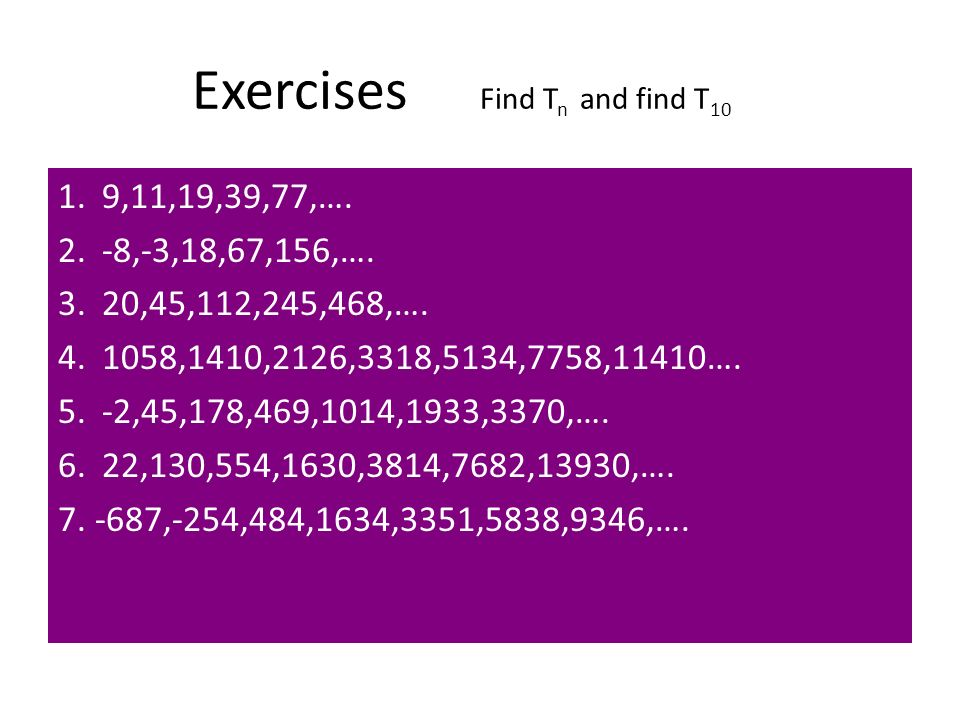 Exercises Find T n and find T 10 1. 9,11,19,39,77,…. 2. -8,-3,18,67,156,…. 3. 20,45,112,245,468,…. 4. 1058,1410,2126,3318,5134,7758,11410…. 5. -2,45,1