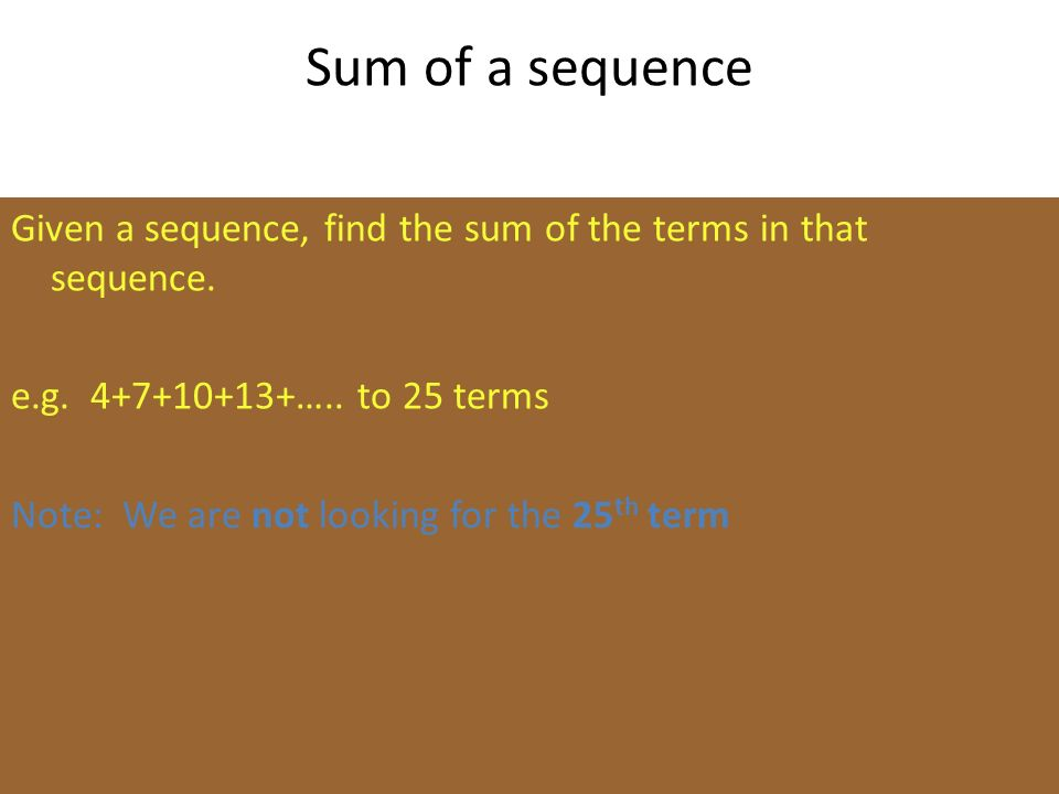 Sum of a sequence Given a sequence, find the sum of the terms in that sequence. e.g. 4+7+10+13+….. to 25 terms Note: We are not looking for the 25 th