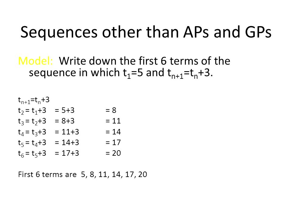 Sequences other than APs and GPs Model: Write down the first 6 terms of the sequence in which t 1 =5 and t n+1 =t n +3. t n+1 =t n +3 t 2 = t 1 +3 = 5