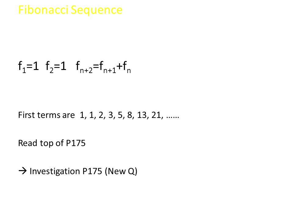 Fibonacci Sequence f 1 =1 f 2 =1 f n+2 =f n+1 +f n First terms are 1, 1, 2, 3, 5, 8, 13, 21, …… Read top of P175 Investigation P175 (New Q)