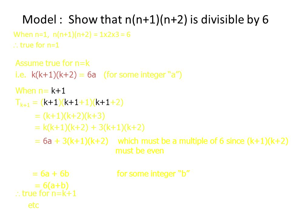 Model : Show that n(n+1)(n+2) is divisible by 6 When n=1, n(n+1)(n+2) = 1x2x3 = 6 true for n=1 When n= k+1 T k+1 = (k+1)(k+1+1)(k+1+2) Assume true for