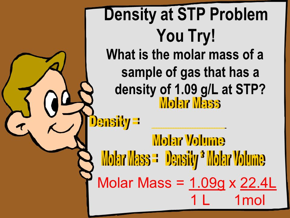 Density at STP Problem You Try! What is the molar mass of a sample of gas that has a density of 1.09 g/L at STP? Molar Mass = 1.09g x 22.4L 1 L 1mol