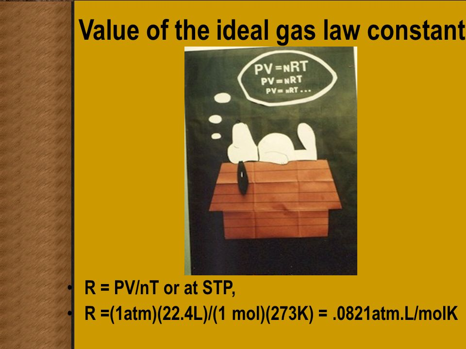 Value of the ideal gas law constant R = PV/nT or at STP, R =(1atm)(22.4L)/(1 mol)(273K) =.0821atm.L/molK
