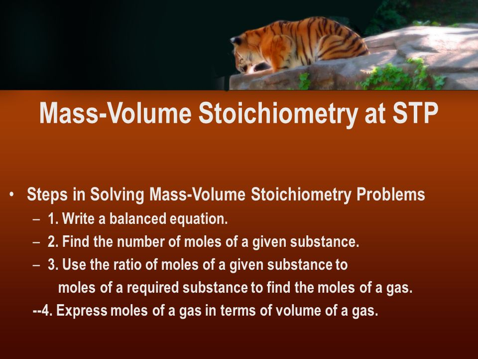 Mass-Volume Stoichiometry at STP Steps in Solving Mass-Volume Stoichiometry Problems – 1. Write a balanced equation. – 2. Find the number of moles of