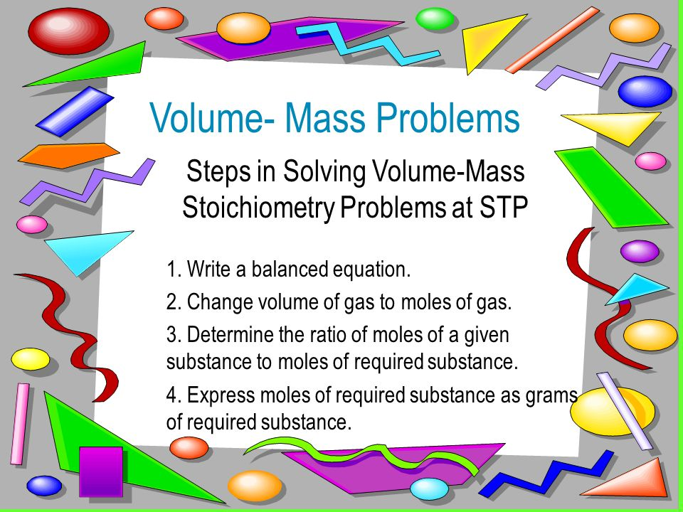 Volume- Mass Problems Steps in Solving Volume-Mass Stoichiometry Problems at STP 1. Write a balanced equation. 2. Change volume of gas to moles of gas