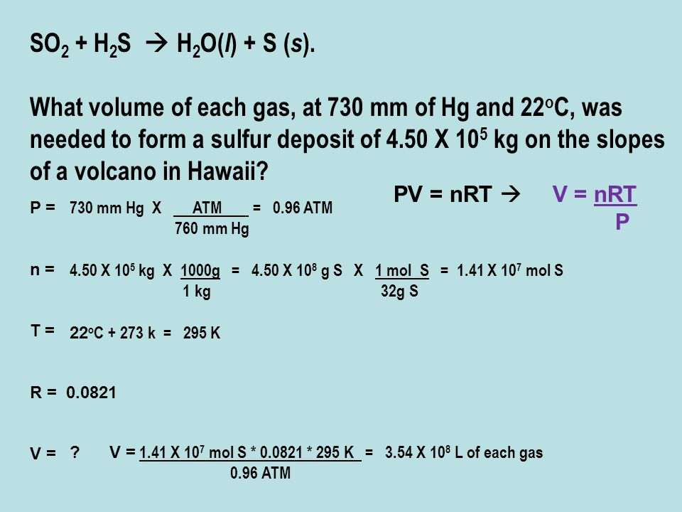 SO 2 + H 2 S H 2 O( l ) + S ( s ). What volume of each gas, at 730 mm of Hg and 22 o C, was needed to form a sulfur deposit of 4.50 X 10 5 kg on the s