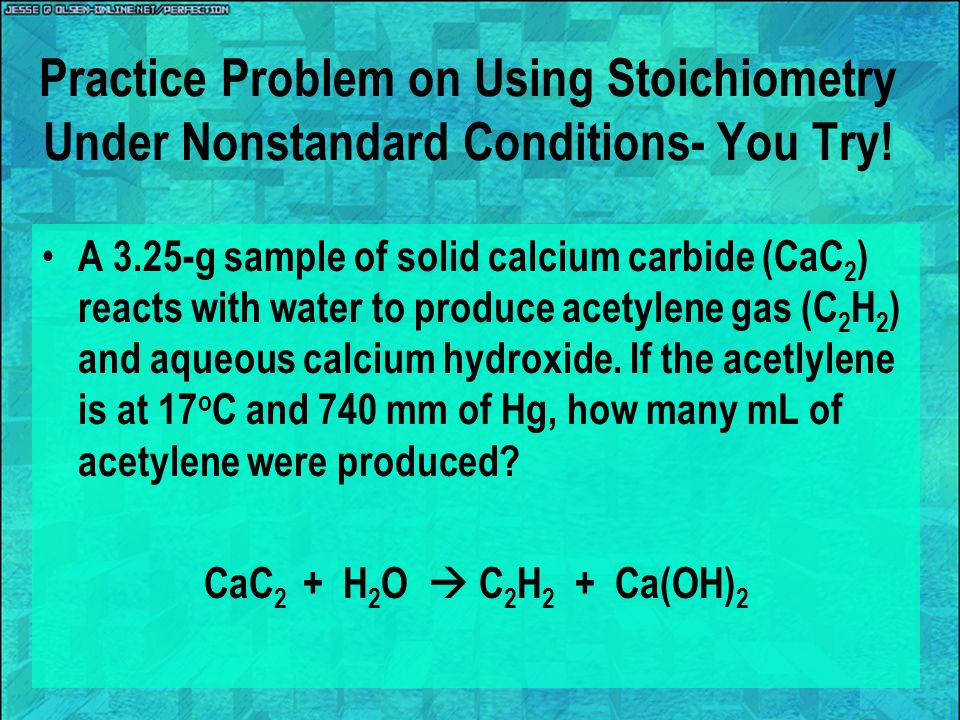 Practice Problem on Using Stoichiometry Under Nonstandard Conditions- You Try! A 3.25-g sample of solid calcium carbide (CaC 2 ) reacts with water to