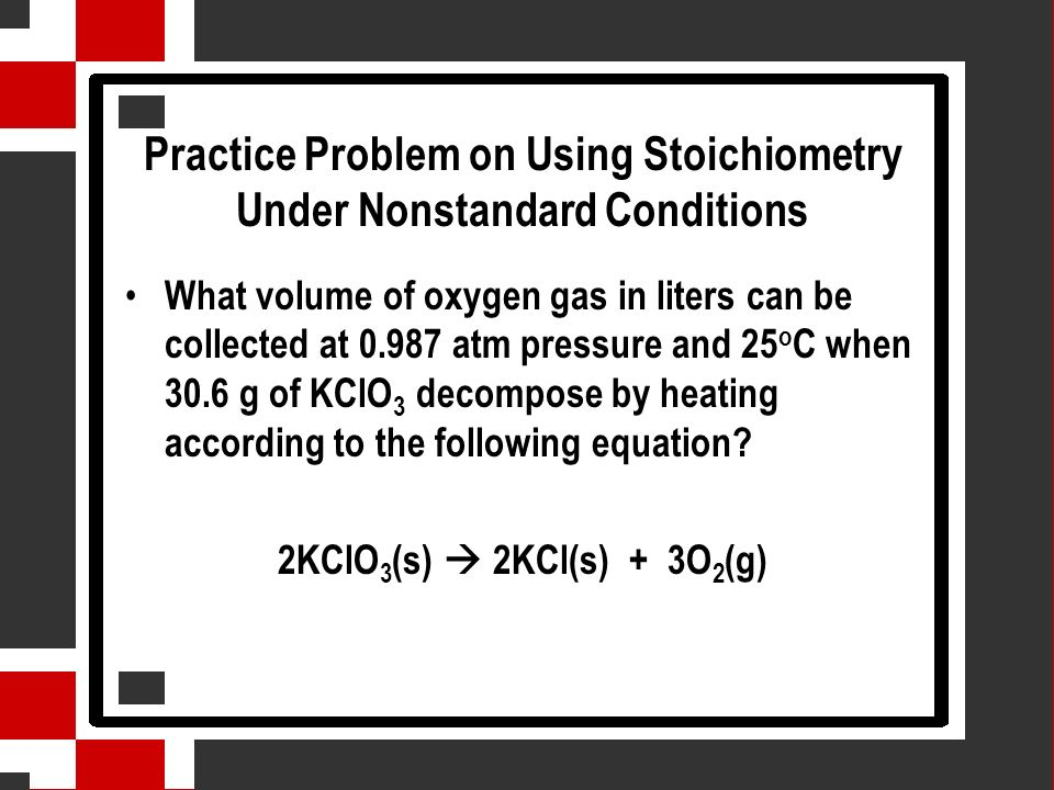Practice Problem on Using Stoichiometry Under Nonstandard Conditions What volume of oxygen gas in liters can be collected at 0.987 atm pressure and 25